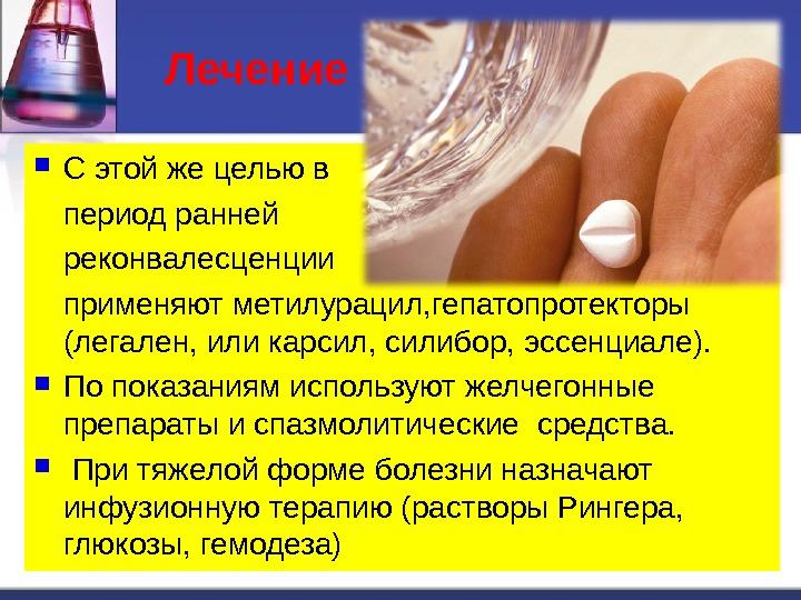 Лечение  С этой же целью в период ранней реконвалесценции применяют метилурацил, гепатопротекторы (легален, или карсил,