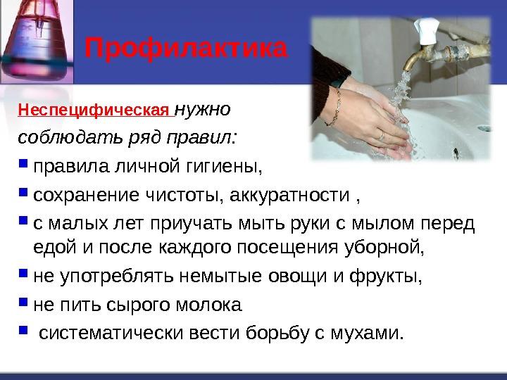 Профилактика  Неспецифическая  нужно соблюдать ряд правил:  правила личной гигиены,  сохранение чистоты, аккуратности