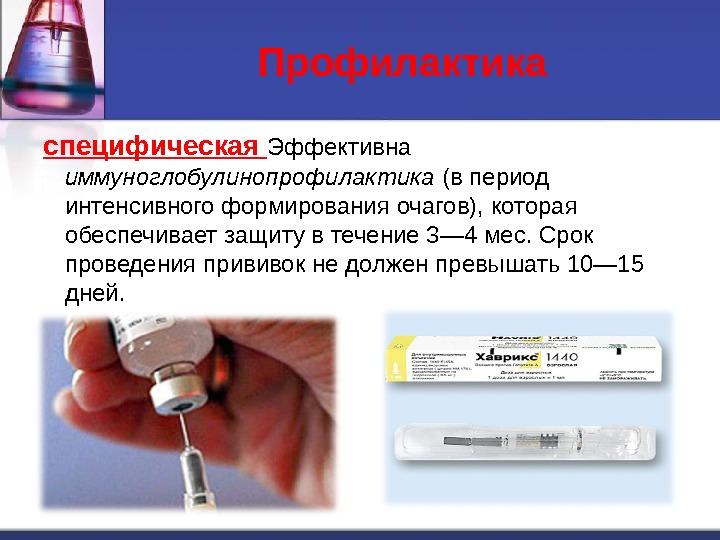 Профилактика специфическая  Эффективна иммуноглобулинопрофилактика (в период интенсивного формирования очагов), которая обеспечивает защиту в течение 3—