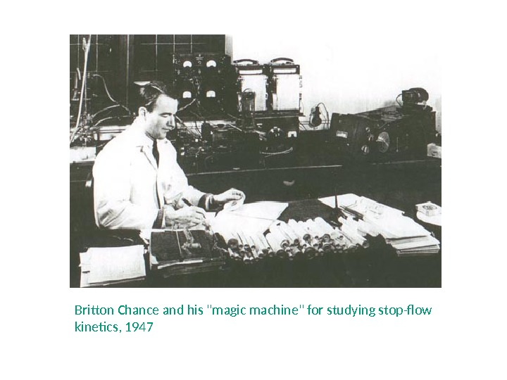 Britton Chance and his magic machine for studying stop-flow kinetics, 1947