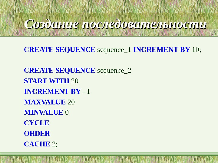 Создание последовательности CREATE SEQUENCE sequence_1 INCREMENT BY 10;  CREATE SEQUENCE sequence_2 START WITH 20 INCREMENT