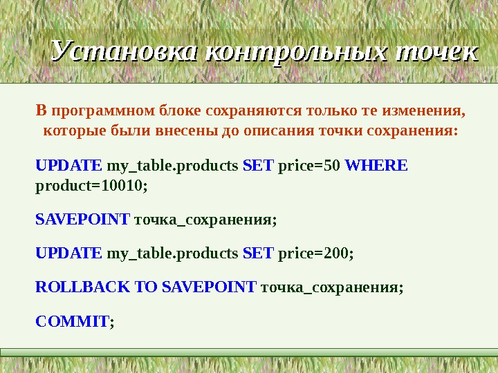 Установка контрольных точек UPDATE my_table. products SET price=50 WHERE product=10010; SAVEPOINT  точка _ сохранения ;