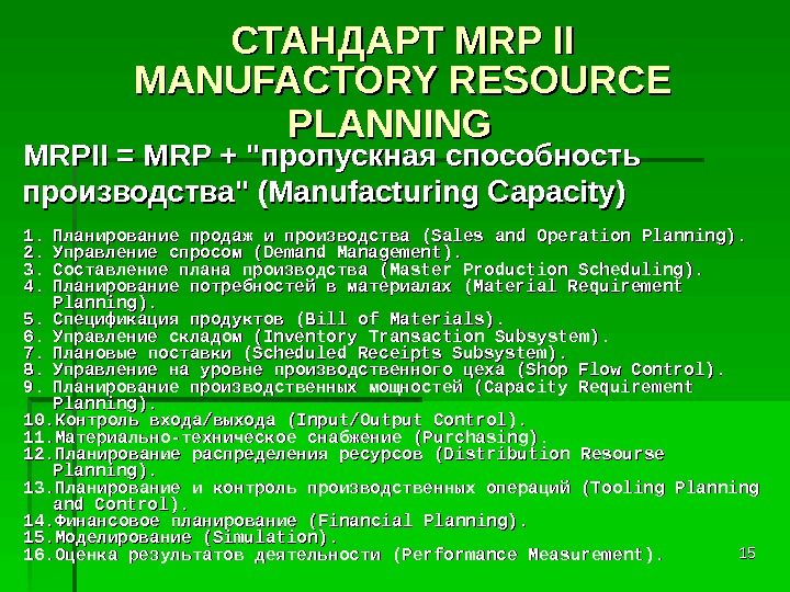 1515СТАНДАРТ MRP II MANUFACTORY RESOURCE PLANNING  MRPII = MRP + пропускная способность производства (Manufacturing Capacity)