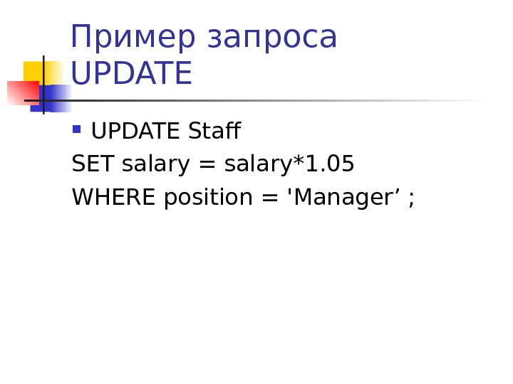 Пример запроса UPDATE Staff SET salary = salary* 1. 05 WHERE position = 'Manager ' ;