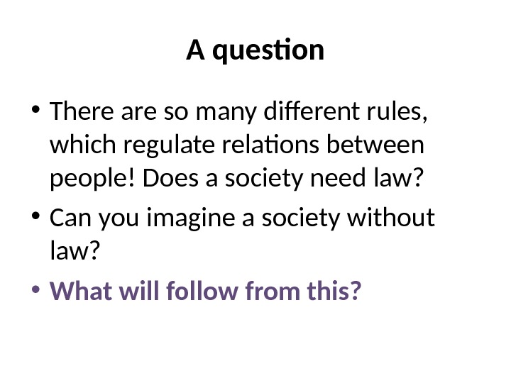 A question • There are so many different rules,  which regulate relations between people! Does