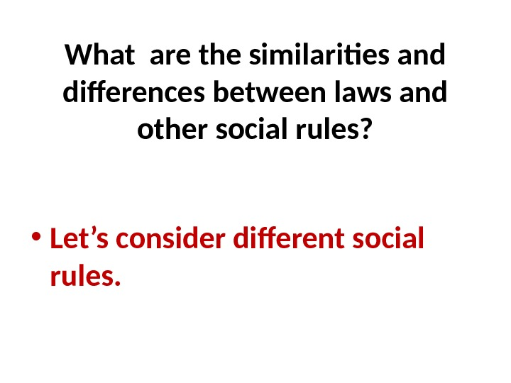 What are the similarities and differences between laws and other social rules?  • Let's consider