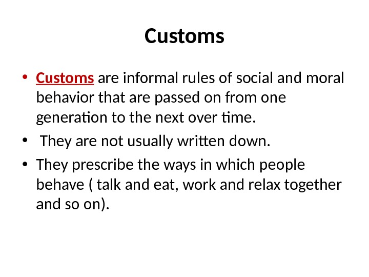 Customs • Customs  are informal rules of social and moral behavior that are passed on