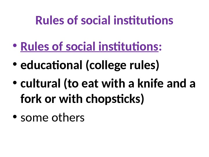 Rules of social institutions • Rules of social institutions :  • educational (college rules) •