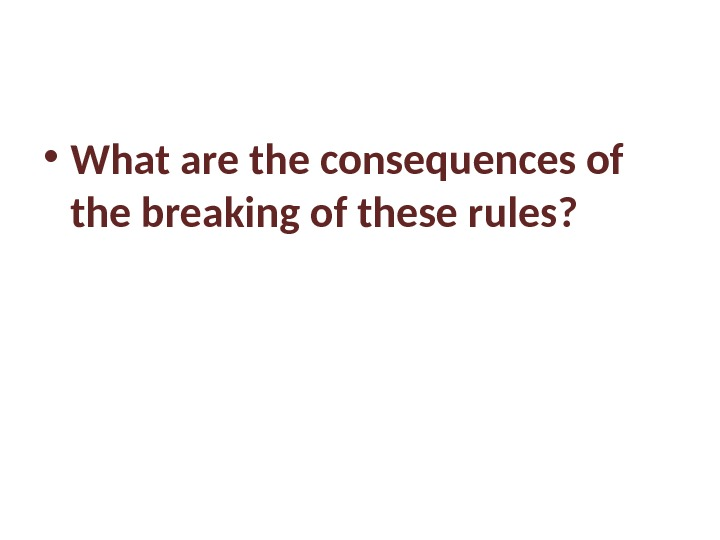• What are the consequences of the breaking of these rules?