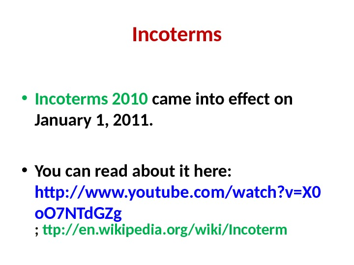 Incoterms • Incoterms 2010 came into effect on January 1, 2011.  • You can read