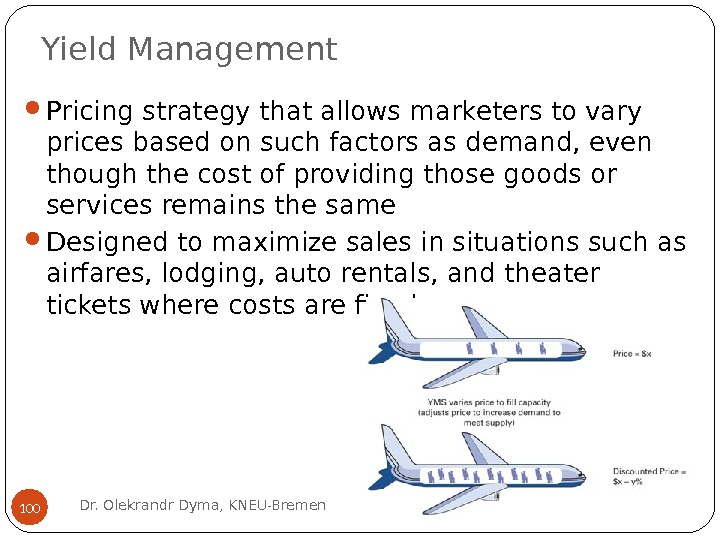 Yield Management Pricing strategy that allows marketers to vary prices based on such factors as demand,