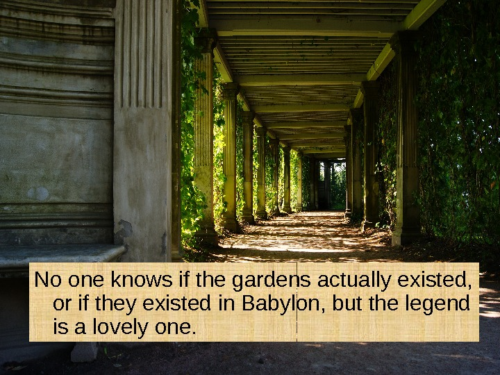 No one knows if the gardens actually existed,  or if they existed in
