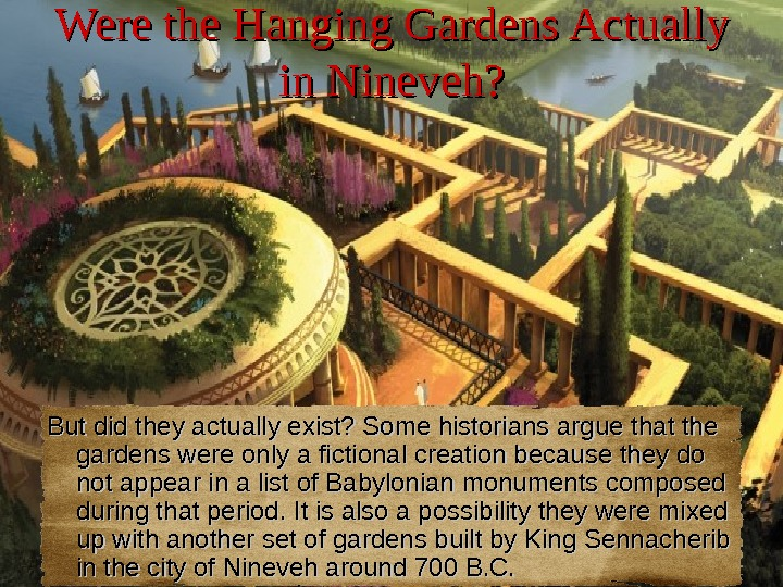 Were the Hanging Gardens Actually in Nineveh? But did they actually exist? Some historians