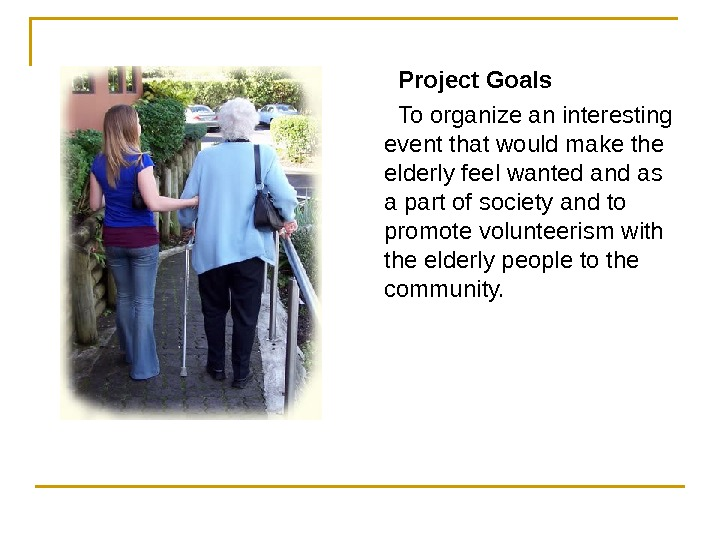 Project Goals To organize an interesting event that would make the elderly feel wanted