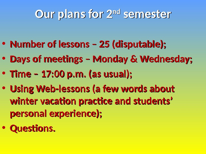 Our plans for 2 ndnd semester • Number of lessons – 25 (disputable);  • Days