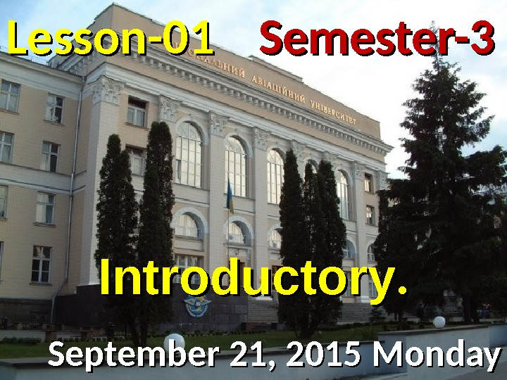 Lesson -- 0101 September 21, 2015 Monday Semester-3 Introductory. .