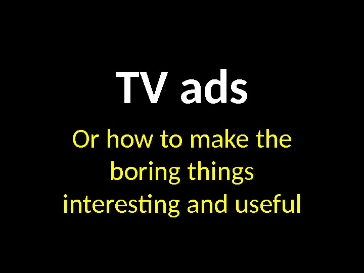 TV ads Or how to make the boring things interesting and useful