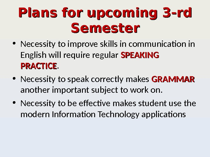 Plans for upcoming 3 -rd Semester • Necessity to improve skills in communication in English will
