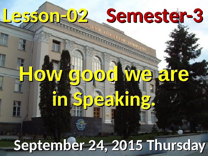 Lesson -- 0202 September 24, 2015 Thursday Semester-3 How good we are in Speaking.