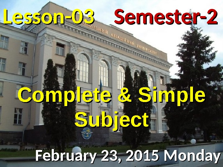 Lesson -- 0303 February 23, 2015 Monday Semester-2 Complete & Simple Subject