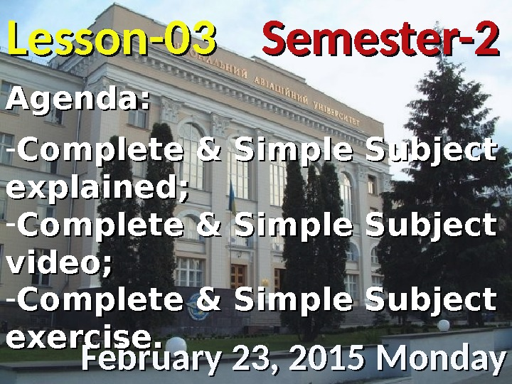 Lesson -- 0303 February 23, 2015 Monday Semester-2 Agenda: - Complete & Simple Subject explained; -
