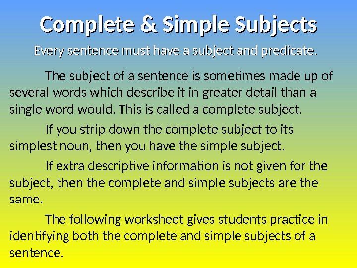 Complete & Simple Subjects Every sentence must have a subject and predicate. The subject of a