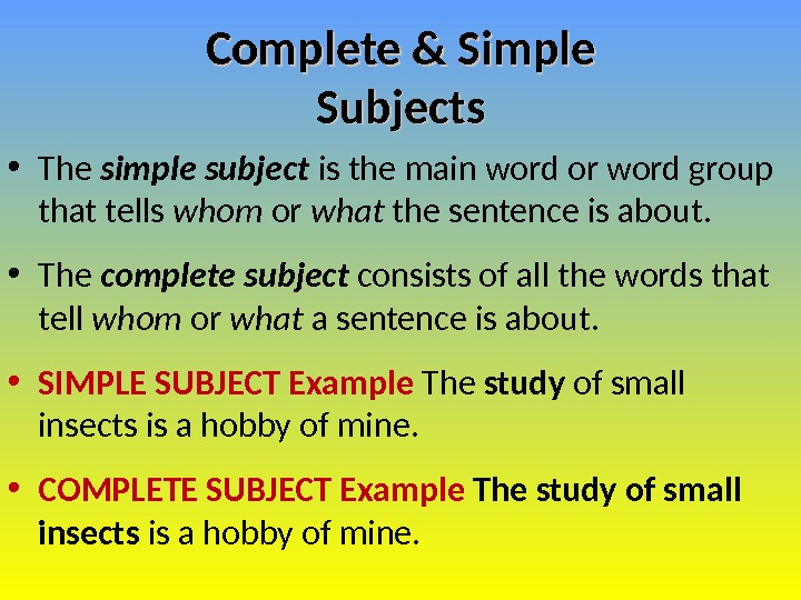 Complete & Simple Subjects • The simple subject is the main word or word group that