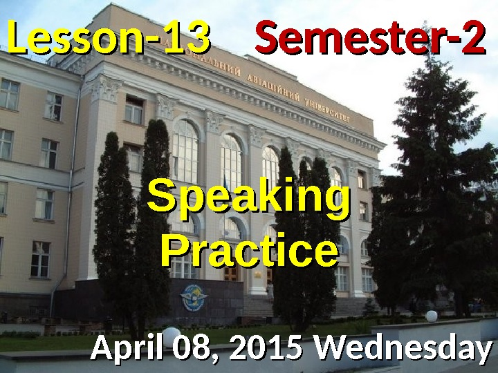 Lesson -- 1313 April 08, 2015 Wednesday Semester-2 Speaking Practice