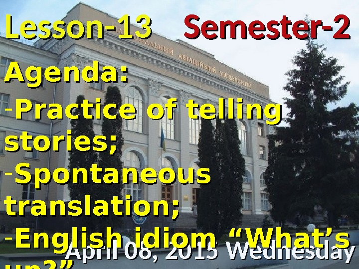 Lesson -- 1313 April 08, 2015 Wednesday Semester-2 Agenda: - Practice of telling stories; - Spontaneous