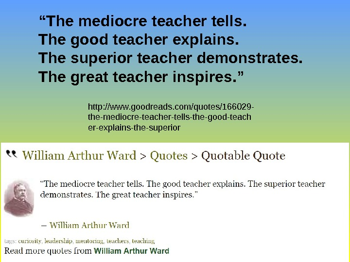 """ The mediocre teacher tells. The good teacher explains. The superior teacher demonstrates.  The great"