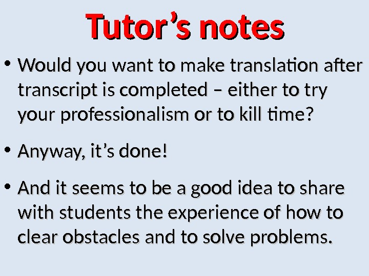 Tutor's notes • Would you want to make translation after transcript is completed – either to