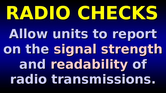 RADIO CHECKS Allow units to report on the signal strength  and readability of of radio