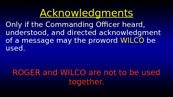 Acknowledgments Only if the Commanding Officer heard,  understood, and directed acknowledgment of a message may