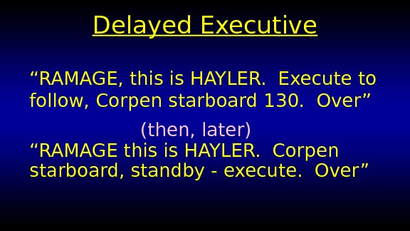 "Delayed Executive "" RAMAGE, this is HAYLER.  Execute to follow, Corpen starboard 130.  Over"""