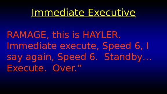 Immediate Executive RAMAGE, this is HAYLER.  Immediate execute, Speed 6, I say again, Speed 6.