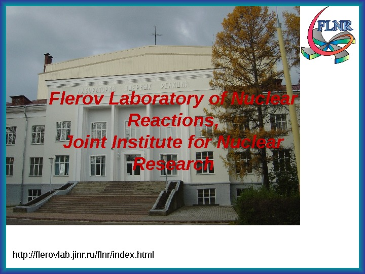 http: //flerovlab. jinr. ru/flnr/index. html Flerov Laboratory of Nuclear Reactions, Joint Institute for Nuclear Research