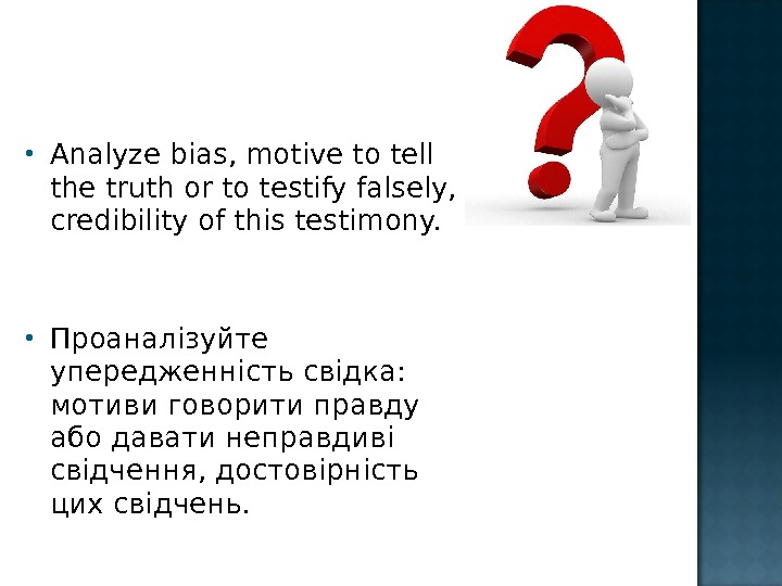 Analyze bias, motive to tell the truth or to testify falsely,  credibility of this