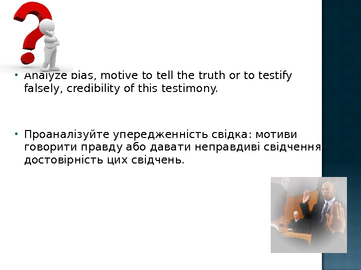 Analyze bias, motive to tell the truth or to testify falsely, credibility of this testimony.