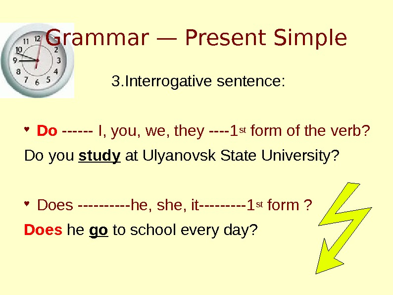 Grammar — Present Simple 3. Interrogative sentence: ♥ Do ------ I, you, we, they