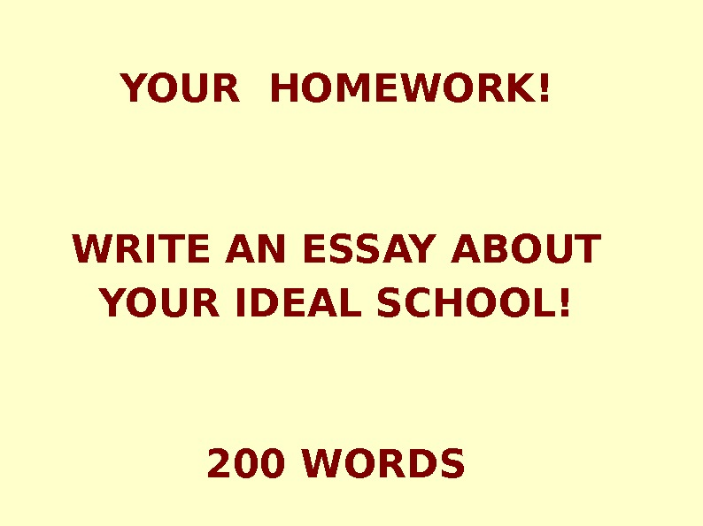 YOUR HOMEWORK! WRITE AN ESSAY ABOUT YOUR IDEAL SCHOOL! 200 WORDS