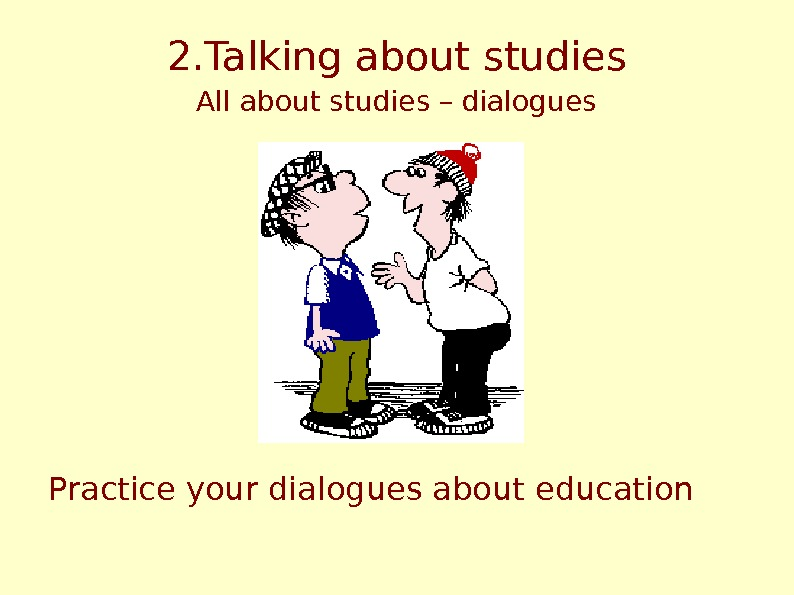 2. Talking about studies All about studies – dialogues Practice your dialogues about education