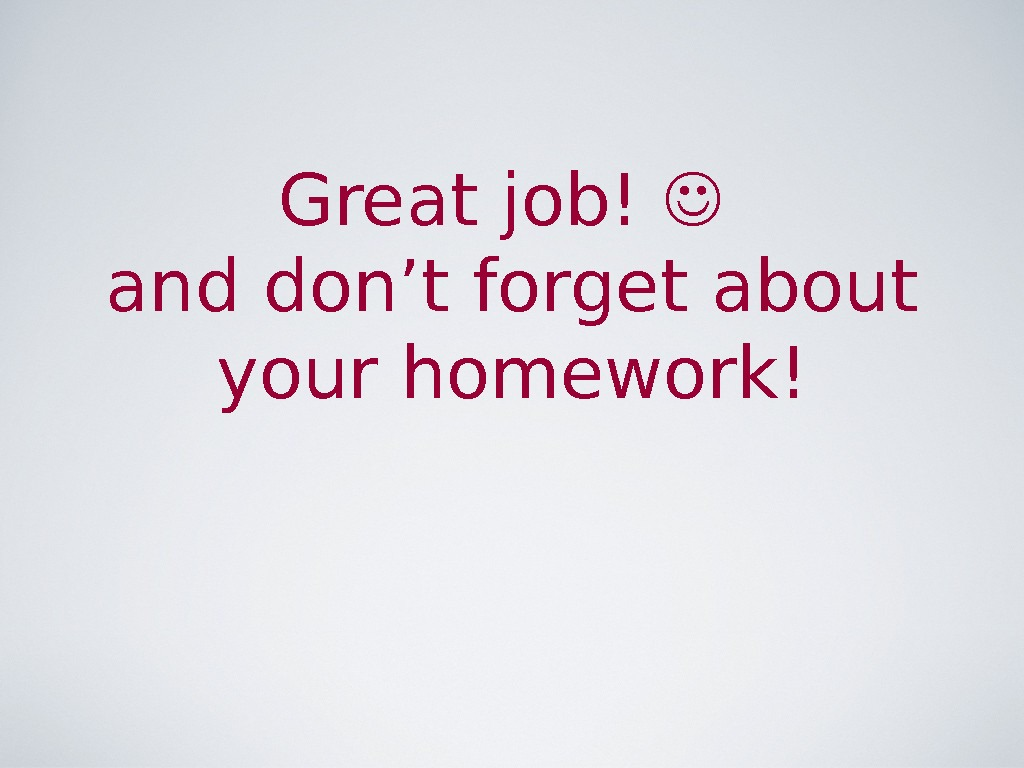 Great job! and don't forget about your homework!