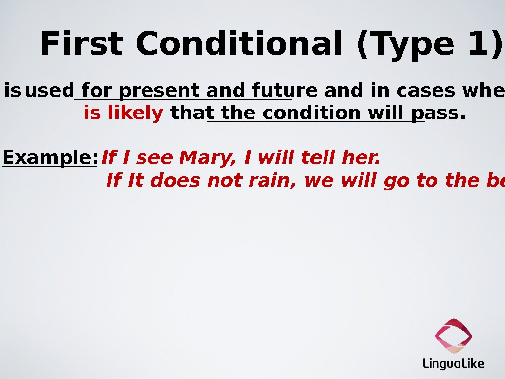 First Conditional (Type 1)  is  used for present and future and in cases where