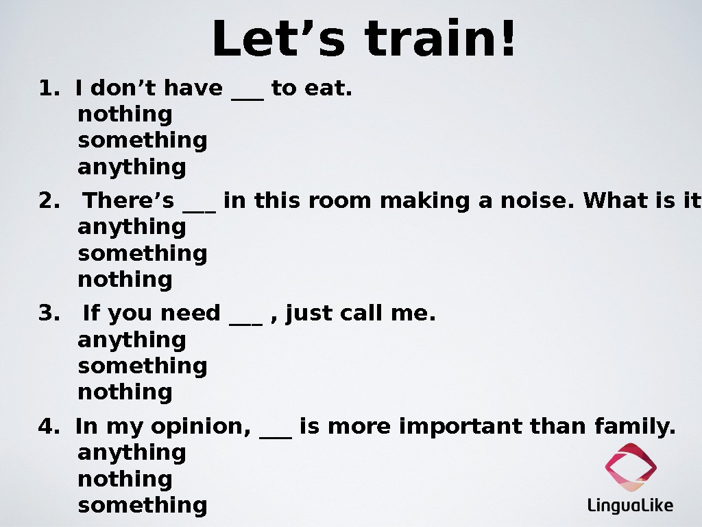Let's train!  1.   I don't have ___ to eat. nothing something anything  2.