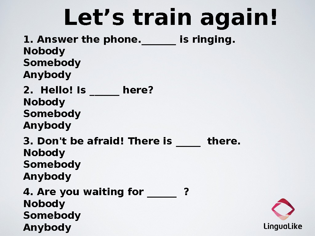 Let's train again!  1. Answer the phone. _______ is ringing.  Nobody  Somebody