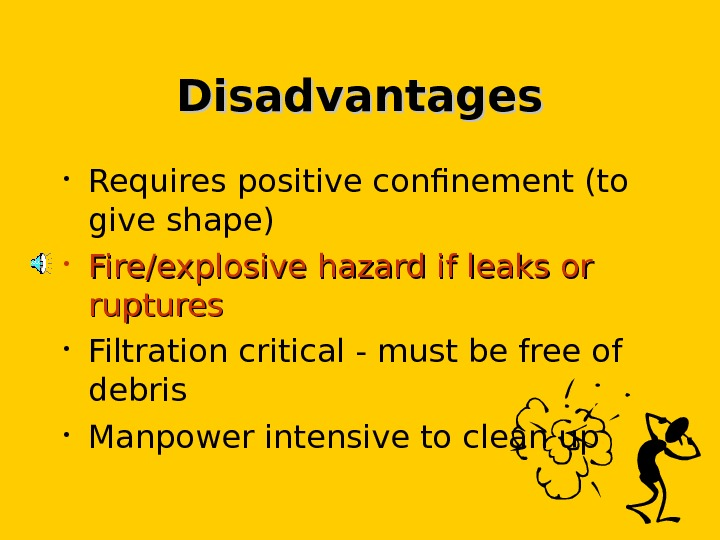 Disadvantages • Requires positive confinement (to give shape) • Fire/explosive hazard if leaks or ruptures •