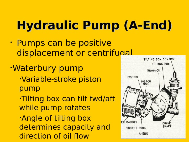Hydraulic Pump (A-End) • Pumps can be positive displacement or centrifugal • Waterbury pump • Variable-stroke