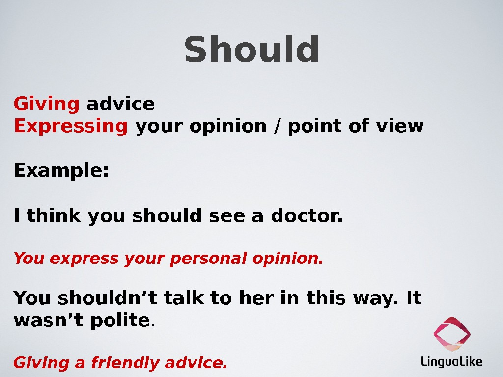 Should Giving advice Expressing  your opinion / point of view Example:  I think you