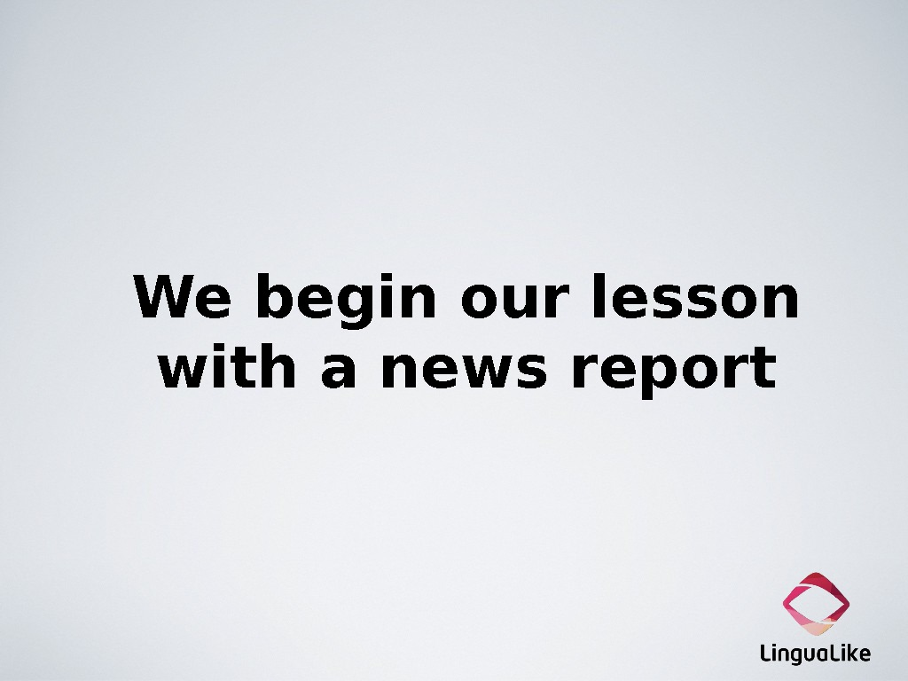 We begin our lesson with a news report
