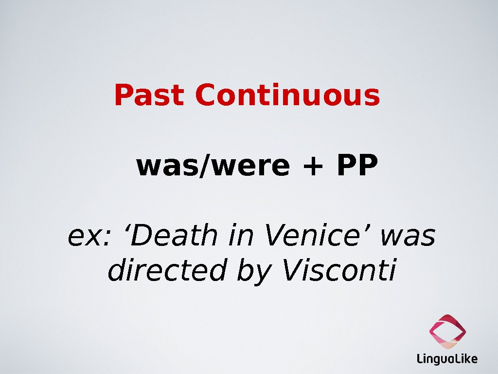 Past Continuous was/were + PP ex: 'Death in Venice' was directed by Visconti